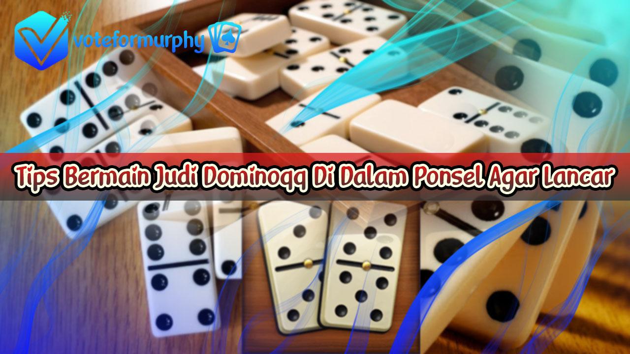 Tips Bermain Judi Dominoqq Di Dalam Ponsel Agar Lancar